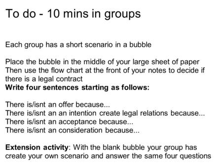 To do - 10 mins in groups Each group has a short scenario in a bubble Place the bubble in the middle of your large sheet of paper Then use the flow chart.