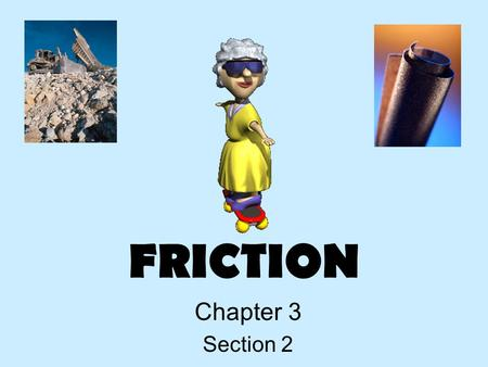 FRICTION Chapter 3 Section 2. Friction Suppose you decide to ride a skateboard. You push off the ground and start moving. According to Newton's First.