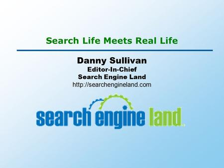 Search Life Meets Real Life Danny Sullivan Editor-In-Chief Search Engine Land
