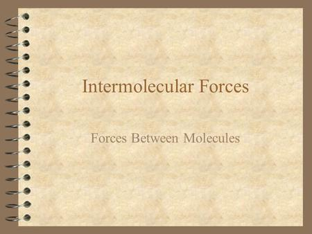 Intermolecular Forces Forces Between Molecules. Intermolecular Forces 4 Electrical forces between molecules causing one molecule to influence another.