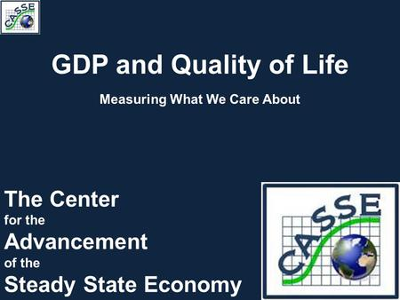 GDP and Quality of Life Measuring What We Care About The Center for the Advancement of the Steady State Economy.