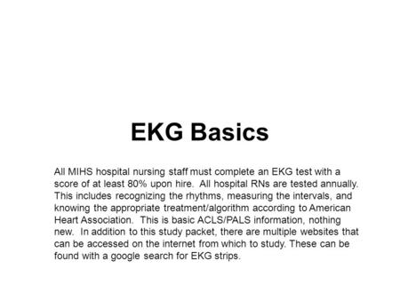 EKG Basics All MIHS hospital nursing staff must complete an EKG test with a score of at least 80% upon hire. All hospital RNs are tested annually. This.