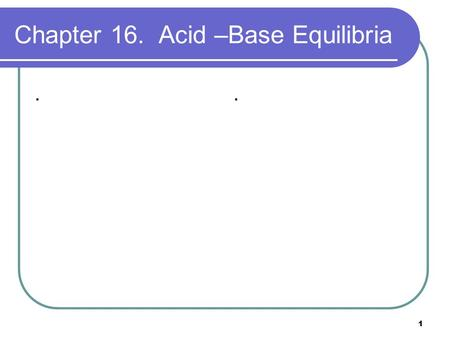 1 Chapter 16. Acid –Base Equilibria... 2 Equilibria in Solutions of Weak Acids The dissociation of a weak acid is an equilibrium situation with an equilibrium.