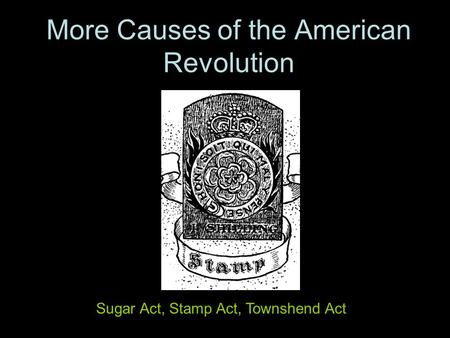 More Causes of the American Revolution Sugar Act, Stamp Act, Townshend Act.