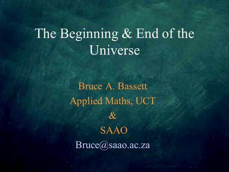 The Beginning & End of the Universe Bruce A. Bassett Applied Maths, UCT & SAAO