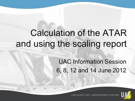 Calculation of the ATAR and using the scaling report UAC Information Session 6, 8, 12 and 14 June 2012.