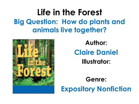 Life in the Forest Big Question: How do plants and animals live together? Author: Claire Daniel Illustrator: Genre: Expository Nonfiction.