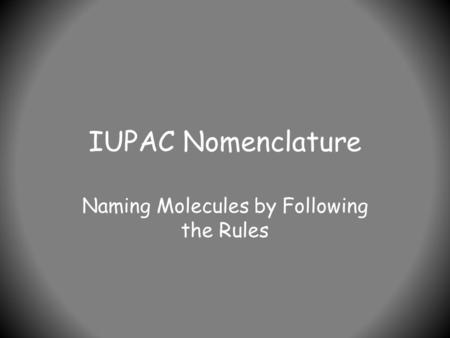 IUPAC Nomenclature Naming Molecules by Following the Rules.