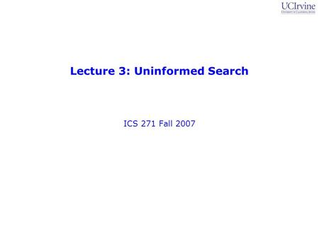 Lecture 3: Uninformed Search ICS 271 Fall 2007. Slide Set 2: State-Space Search 2 ICS 271, Fall 2007: Professor Padhraic Smyth Organizational items Homework.