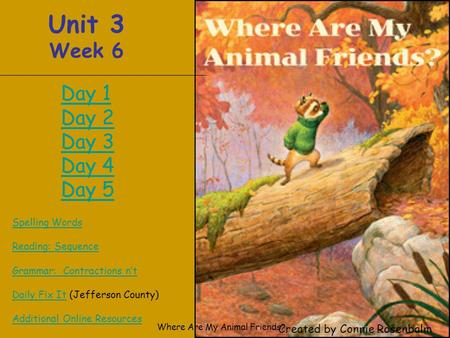 Where Are My Animal Friends? Unit 3 Week 6 Spelling Words Reading: Sequence Grammar: Contractions n't Daily Fix ItDaily Fix It (Jefferson County) Additional.