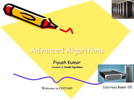 Advanced Algorithms Piyush Kumar (Lecture 12: Parallel Algorithms) Welcome to COT5405 Courtesy Baker 05.