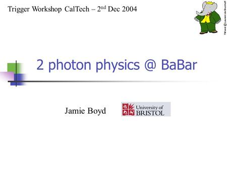 2 photon BaBar Trigger Workshop CalTech – 2 nd Dec 2004 Jamie Boyd.