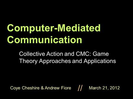 Coye Cheshire & Andrew Fiore March 21, 2012 // Computer-Mediated Communication Collective Action and CMC: Game Theory Approaches and Applications.