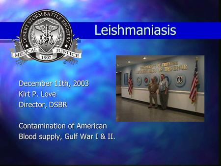Leishmaniasis December 11th, 2003 Kirt P. Love Director, DSBR Contamination of American Blood supply, Gulf War I & II.
