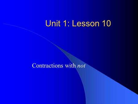 Unit 1: Lesson 10 Contractions with not. Objectives Students will: