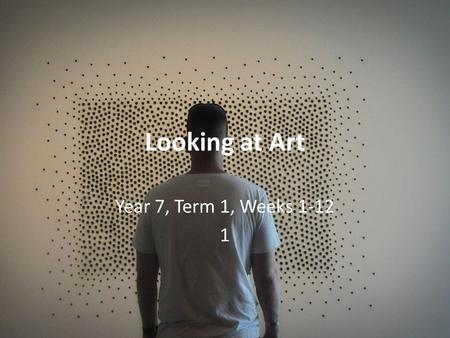 Looking at Art Year 7, Term 1, Weeks 1-12 1. About this unit Art is all around us! Can you think of some places where you have seen art before? 'Looking.