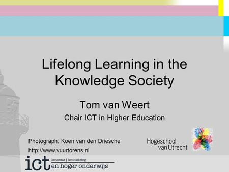 Lifelong Learning in the Knowledge Society Tom van Weert Chair ICT in Higher Education Photograph: Koen van den Driesche