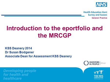 General Practice Introduction to the eportfolio and the MRCGP KSS Deanery 2014 Dr Susan Bodgener Associate Dean for Assessment KSS Deanery.