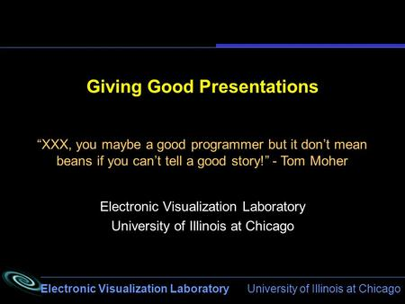 Electronic Visualization Laboratory University of Illinois at Chicago Giving Good Presentations Electronic Visualization Laboratory University of Illinois.