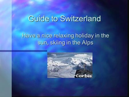 Guide to Switzerland Have a nice relaxing holiday in the sun, skiing in the Alps.