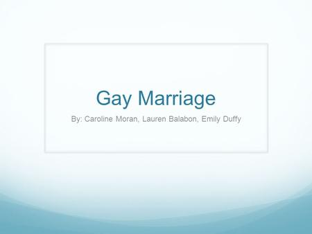 Gay Marriage By: Caroline Moran, Lauren Balabon, Emily Duffy.