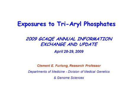Exposures to Tri-Aryl Phosphates 2009 GCAQE ANNUAL INFORMATION EXCHANGE AND UPDATE April 28-29, 2009 Clement E. Furlong, Research Professor Departments.