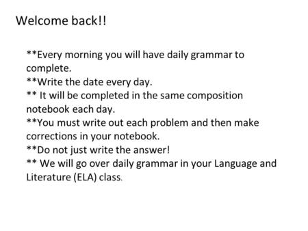 Welcome back!! **Every morning you will have daily grammar to complete. **Write the date every day. ** It will be completed in the same composition notebook.