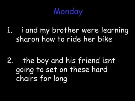 1. i and my brother were learning sharon how to ride her bike 2. the boy and his friend isnt going to set on these hard chairs for long Monday.