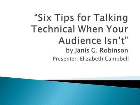 Presenter: Elizabeth Campbell.  This article discusses how to talk to nontechnical audiences about a technical subject.  The article gives six suggestions.
