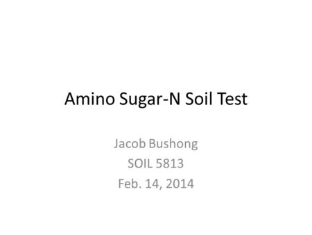 Amino Sugar-N Soil Test Jacob Bushong SOIL 5813 Feb. 14, 2014.