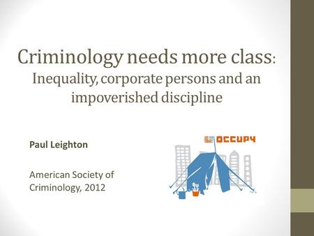 Criminology needs more class : Inequality, corporate persons and an impoverished discipline Paul Leighton American Society of Criminology, 2012.