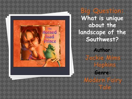 Big Question: Big Question: What is unique about the landscape of the Southwest? Author: Jackie Mims Hopkins Genre: Modern Fairy Tale.