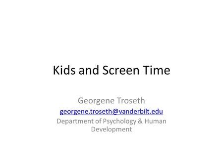 Kids and Screen Time Georgene Troseth Department of Psychology & Human Development.