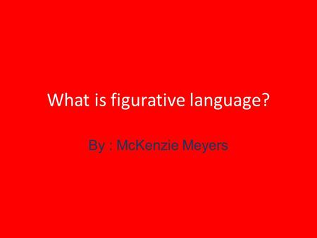 What is figurative language? By : McKenzie Meyers.
