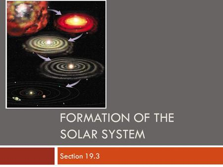 FORMATION OF THE SOLAR SYSTEM Section 19.3.   ce/solar-system