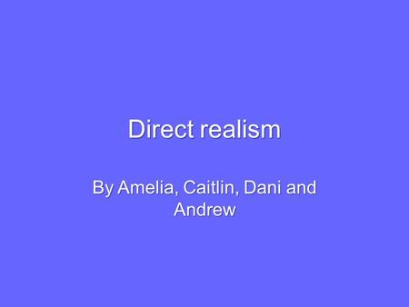 Direct realism By Amelia, Caitlin, Dani and Andrew.