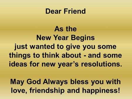 Dear Friend As the New Year Begins just wanted to give you some things to think about - and some ideas for new year's resolutions. May God Always bless.