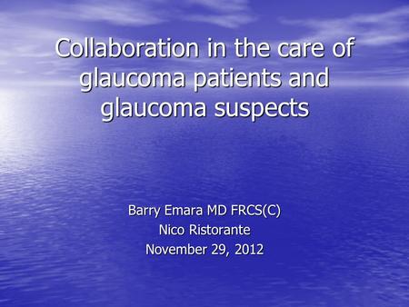 Collaboration in the care of glaucoma patients and glaucoma suspects Barry Emara MD FRCS(C) Nico Ristorante November 29, 2012.