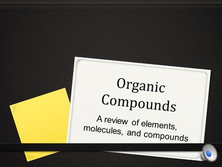 Organic Compounds A review of elements, molecules, and compounds.