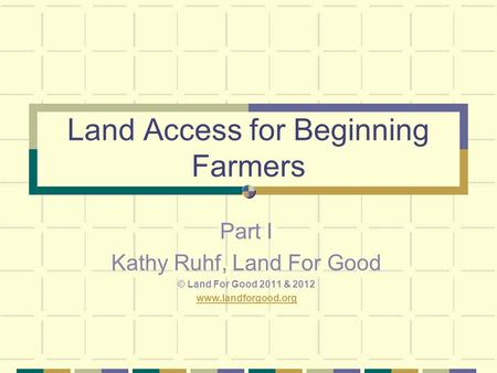 Land Access for Beginning Farmers Part I Kathy Ruhf, Land For Good © Land For Good 2011 & 2012 www.landforgood.org.