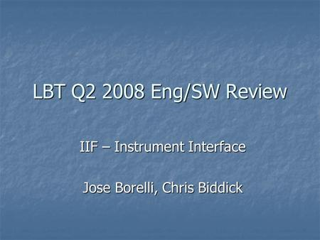 LBT Q2 2008 Eng/SW Review IIF – Instrument Interface Jose Borelli, Chris Biddick.