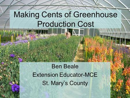 Making Cents of Greenhouse Production Cost Ben Beale Extension Educator-MCE St. Mary's County.