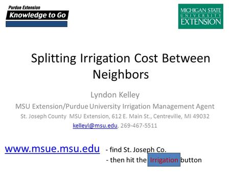 Splitting Irrigation Cost Between Neighbors Lyndon Kelley MSU Extension/Purdue University Irrigation Management Agent St. Joseph County MSU Extension,