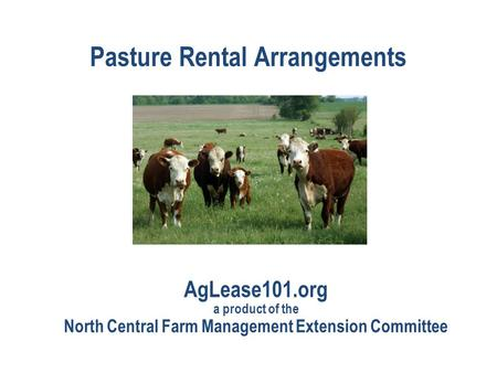 Pasture Rental Arrangements AgLease101.org a product of the North Central Farm Management Extension Committee.