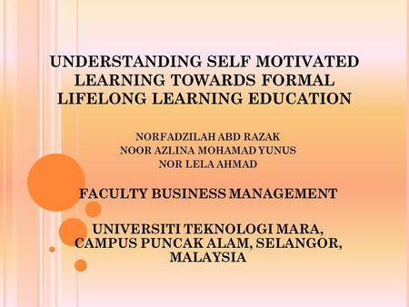 UNDERSTANDING SELF MOTIVATED LEARNING TOWARDS FORMAL LIFELONG LEARNING EDUCATION NORFADZILAH ABD RAZAK NOOR AZLINA MOHAMAD YUNUS NOR LELA AHMAD FACULTY.