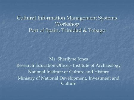 Cultural Information Management Systems Workshop Port of Spain, Trinidad & Tobago Ms. Sherilyne Jones Research Education Officer- Institute of Archaeology.