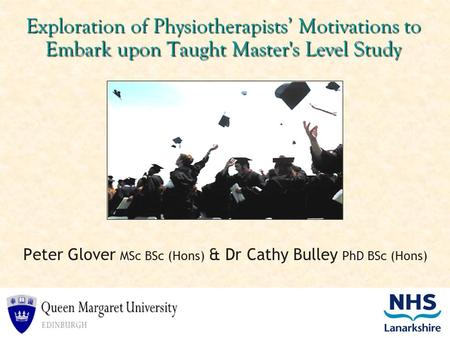 Exploration of Physiotherapists' Motivations to Embark upon Taught Master's Level Study Peter Glover MSc BSc (Hons) & Dr Cathy Bulley PhD BSc (Hons)