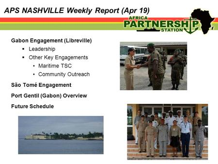 APS NASHVILLE Weekly Report (Apr 19) Gabon Engagement (Libreville)  Leadership  Other Key Engagements Maritime TSC Community Outreach São Tomé Engagement.