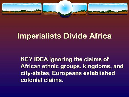 Imperialists Divide Africa KEY IDEA Ignoring the claims of African ethnic groups, kingdoms, and city-states, Europeans established colonial claims.