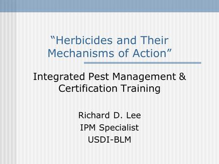 """Herbicides and Their Mechanisms of Action"" Integrated Pest Management & Certification Training Richard D. Lee IPM Specialist USDI-BLM."